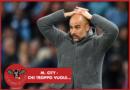 #LBDV – Manchester City: chi troppo vuole…